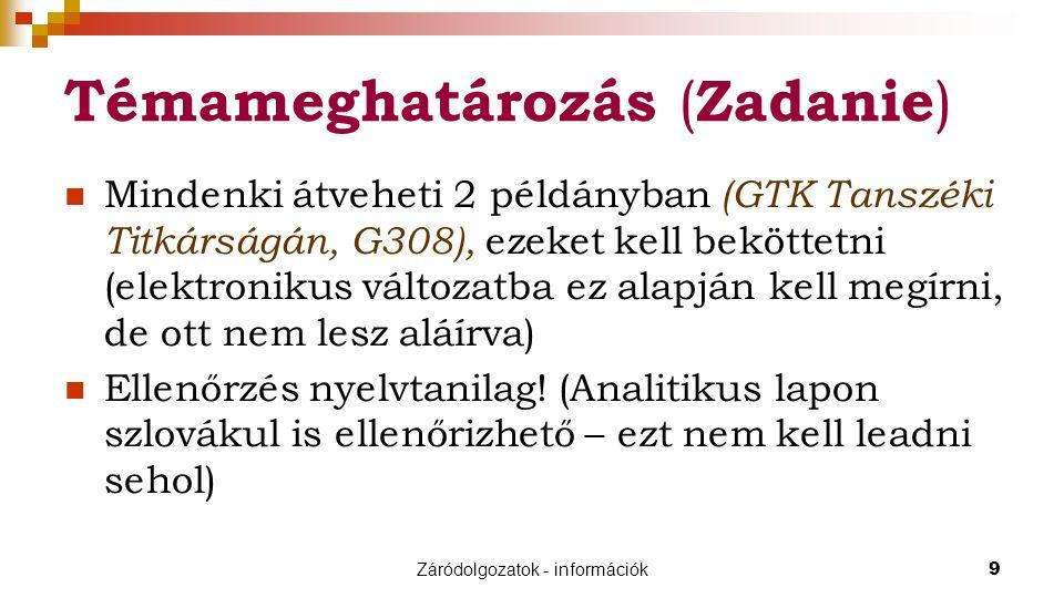 Záródolgozatok - információk9 Témameghatározás ( Zadanie ) Mindenki átveheti 2 példányban (GTK Tanszéki Titkárságán, G308), ezeket kell beköttetni (elektronikus változatba ez alapján kell megírni, de ott nem lesz aláírva) Ellenőrzés nyelvtanilag.