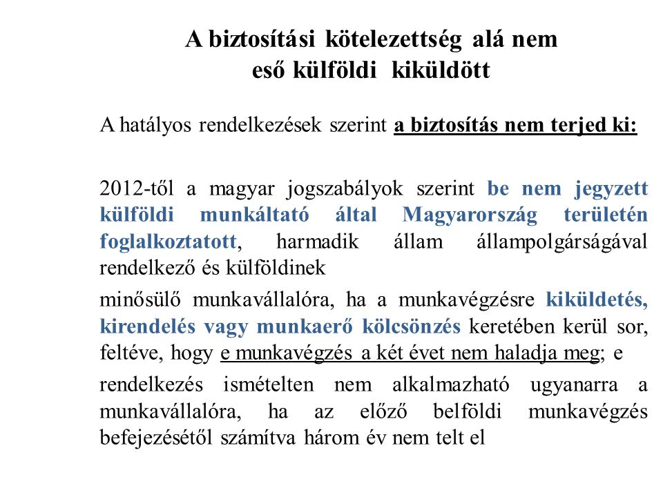 A biztosítási kötelezettség alá nem eső külföldi kiküldött A hatályos rendelkezések szerint a biztosítás nem terjed ki: 2012-től a magyar jogszabályok szerint be nem jegyzett külföldi munkáltató által Magyarország területén foglalkoztatott, harmadik állam állampolgárságával rendelkező és külföldinek minősülő munkavállalóra, ha a munkavégzésre kiküldetés, kirendelés vagy munkaerő kölcsönzés keretében kerül sor, feltéve, hogy e munkavégzés a két évet nem haladja meg; e rendelkezés ismételten nem alkalmazható ugyanarra a munkavállalóra, ha az előző belföldi munkavégzés befejezésétől számítva három év nem telt el