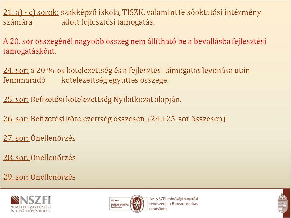 21. a) - c) sorok: szakképző iskola, TISZK, valamint felsőoktatási intézmény számára adott fejlesztési támogatás. A 20. sor összegénél nagyobb összeg