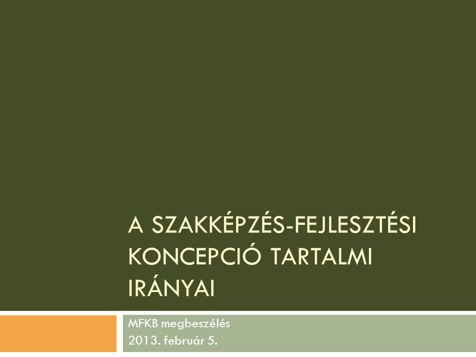A SZAKKÉPZÉS-FEJLESZTÉSI KONCEPCIÓ TARTALMI IRÁNYAI MFKB megbeszélés 2013. február 5.