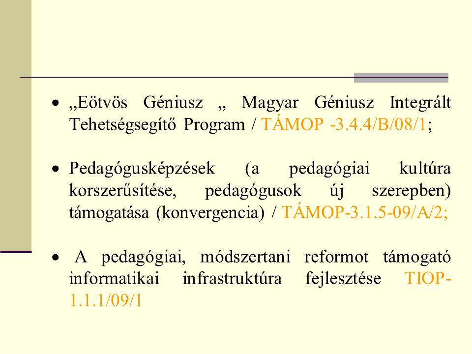""" """"Eötvös Géniusz """" Magyar Géniusz Integrált Tehetségsegítő Program / TÁMOP -3.4.4/B/08/1;  Pedagógusképzések (a pedagógiai kultúra korszerűsítése, pedagógusok új szerepben) támogatása (konvergencia) / TÁMOP-3.1.5-09/A/2;  A pedagógiai, módszertani reformot támogató informatikai infrastruktúra fejlesztése TIOP- 1.1.1/09/1"""