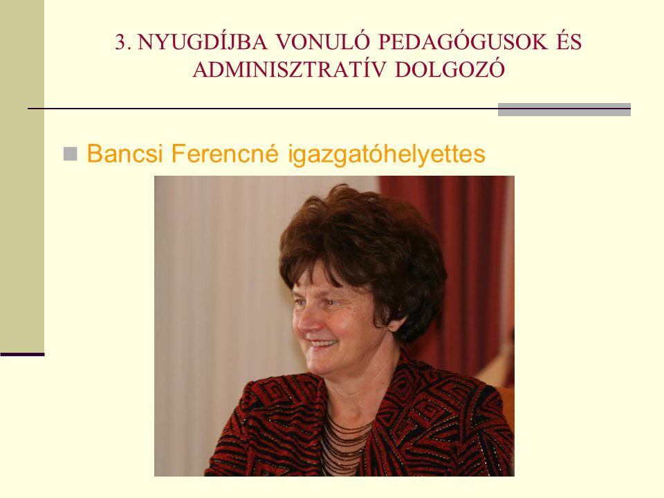 3. NYUGDÍJBA VONULÓ PEDAGÓGUSOK ÉS ADMINISZTRATÍV DOLGOZÓ Bancsi Ferencné igazgatóhelyettes