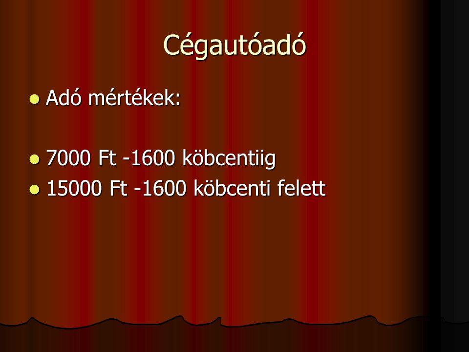 Cégautóadó Adó mértékek: Adó mértékek: 7000 Ft -1600 köbcentiig 7000 Ft -1600 köbcentiig 15000 Ft -1600 köbcenti felett 15000 Ft -1600 köbcenti felett