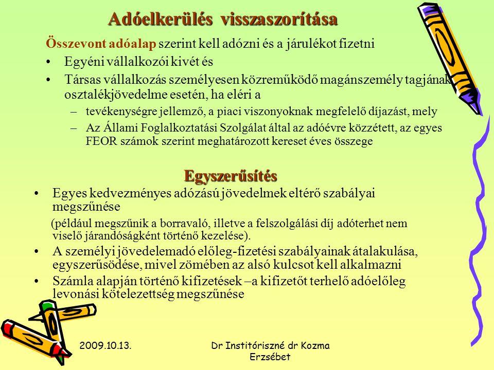 2009.10.13.Dr Institóriszné dr Kozma Erzsébet Adóelkerülés visszaszorítása Összevont adóalap szerint kell adózni és a járulékot fizetni Egyéni vállalkozói kivét és Társas vállalkozás személyesen közreműködő magánszemély tagjának osztalékjövedelme esetén, ha eléri a –tevékenységre jellemző, a piaci viszonyoknak megfelelő díjazást, mely –Az Állami Foglalkoztatási Szolgálat által az adóévre közzétett, az egyes FEOR számok szerint meghatározott kereset éves összege Egyszerűsítés Egyes kedvezményes adózású jövedelmek eltérő szabályai megszűnése (például megszűnik a borravaló, illetve a felszolgálási díj adóterhet nem viselő járandóságként történő kezelése).