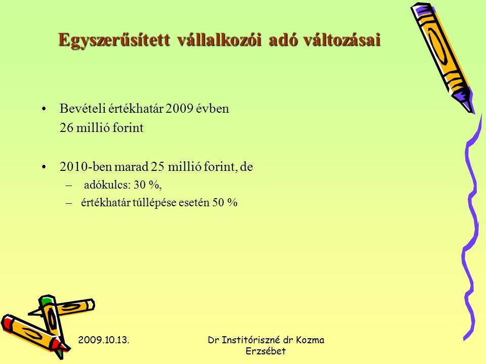 2009.10.13.Dr Institóriszné dr Kozma Erzsébet Egyszerűsített vállalkozói adó változásai Bevételi értékhatár 2009 évben 26 millió forint 2010-ben marad 25 millió forint, de – adókulcs: 30 %, –értékhatár túllépése esetén 50 %