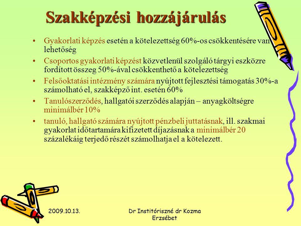 2009.10.13.Dr Institóriszné dr Kozma Erzsébet Szakképzési hozzájárulás Gyakorlati képzés esetén a kötelezettség 60%-os csökkentésére van lehetőség Csoportos gyakorlati képzést közvetlenül szolgáló tárgyi eszközre fordított összeg 50%-ával csökkenthető a kötelezettség Felsőoktatási intézmény számára nyújtott fejlesztési támogatás 30%-a számolható el, szakképző int.