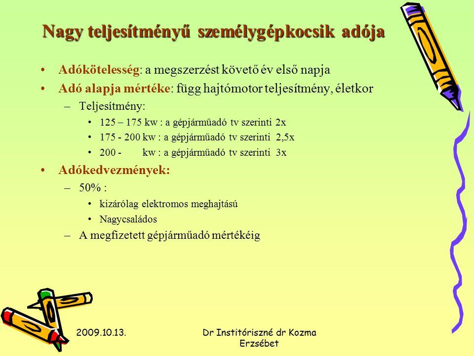 2009.10.13.Dr Institóriszné dr Kozma Erzsébet Nagy teljesítményű személygépkocsik adója Adókötelesség: a megszerzést követő év első napja Adó alapja mértéke: függ hajtómotor teljesítmény, életkor –Teljesítmény: 125 – 175 kw : a gépjárműadó tv szerinti 2x 175 - 200 kw : a gépjárműadó tv szerinti 2,5x 200 - kw : a gépjárműadó tv szerinti 3x Adókedvezmények: –50% : kizárólag elektromos meghajtású Nagycsaládos –A megfizetett gépjárműadó mértékéig