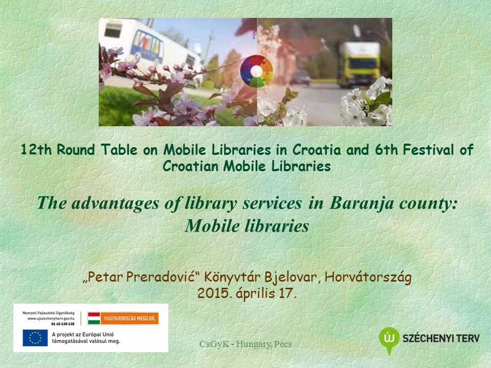 "CsGyK - Hungary, Pécs 12th Round Table on Mobile Libraries in Croatia and 6th Festival of Croatian Mobile Libraries The advantages of library services in Baranja county: Mobile libraries ""Petar Preradović Könyvtár Bjelovar, Horvátország 2015."