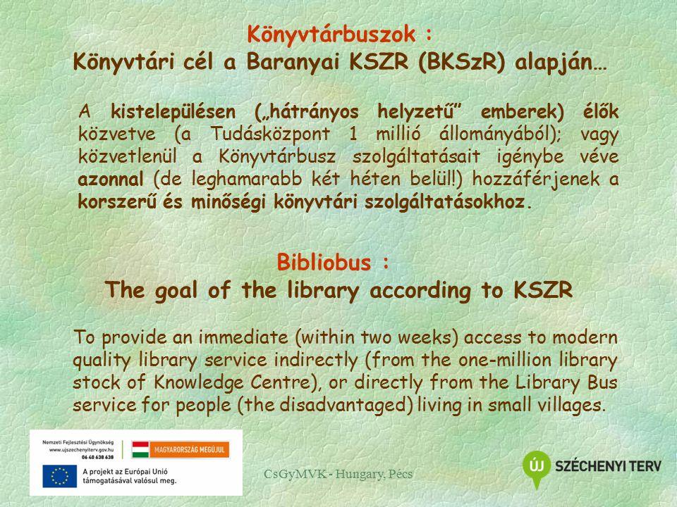 """Könyvtárbuszok : Könyvtári cél a Baranyai KSZR (BKSzR) alapján… A kistelepülésen (""""hátrányos helyzetű emberek) élők közvetve (a Tudásközpont 1 millió állományából); vagy közvetlenül a Könyvtárbusz szolgáltatásait igénybe véve azonnal (de leghamarabb két héten belül!) hozzáférjenek a korszerű és minőségi könyvtári szolgáltatásokhoz."""