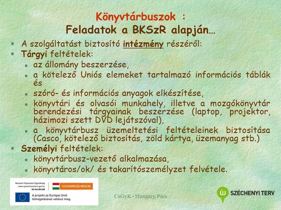 CsGyK - Hungary, Pécs Könyvtárbuszok : Feladatok a BKSzR alapján… §A szolgáltatást biztosító intézmény részéről: §Tárgyi feltételek: l az állomány beszerzése, l a kötelező Uniós elemeket tartalmazó információs táblák és l szóró- és információs anyagok elkészítése, l könyvtári és olvasói munkahely, illetve a mozgókönyvtár berendezési tárgyainak beszerzése (laptop, projektor, házimozi szett DVD lejátszóval), l a könyvtárbusz üzemeltetési feltételeinek biztosítása (Casco, kötelező biztosítás, zöld kártya, üzemanyag stb.) §Személyi feltételek: l könyvtárbusz-vezető alkalmazása, l könyvtáros/ok/ és takarítószemélyzet felvétele.