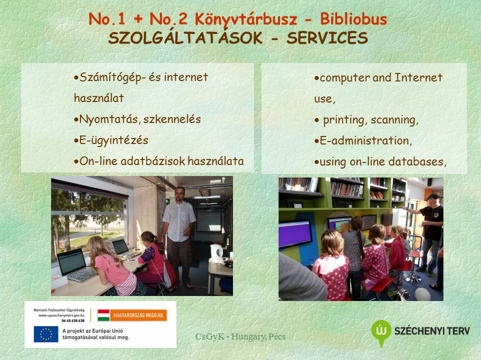 CsGyK - Hungary, Pécs  Számítógép- és internet használat  Nyomtatás, szkennelés  E-ügyintézés  On-line adatbázisok használata  computer and Internet use,  printing, scanning,  E-administration,  using on-line databases, No.1 + No.2 Könyvtárbusz - Bibliobus SZOLGÁLTATÁSOK - SERVICES