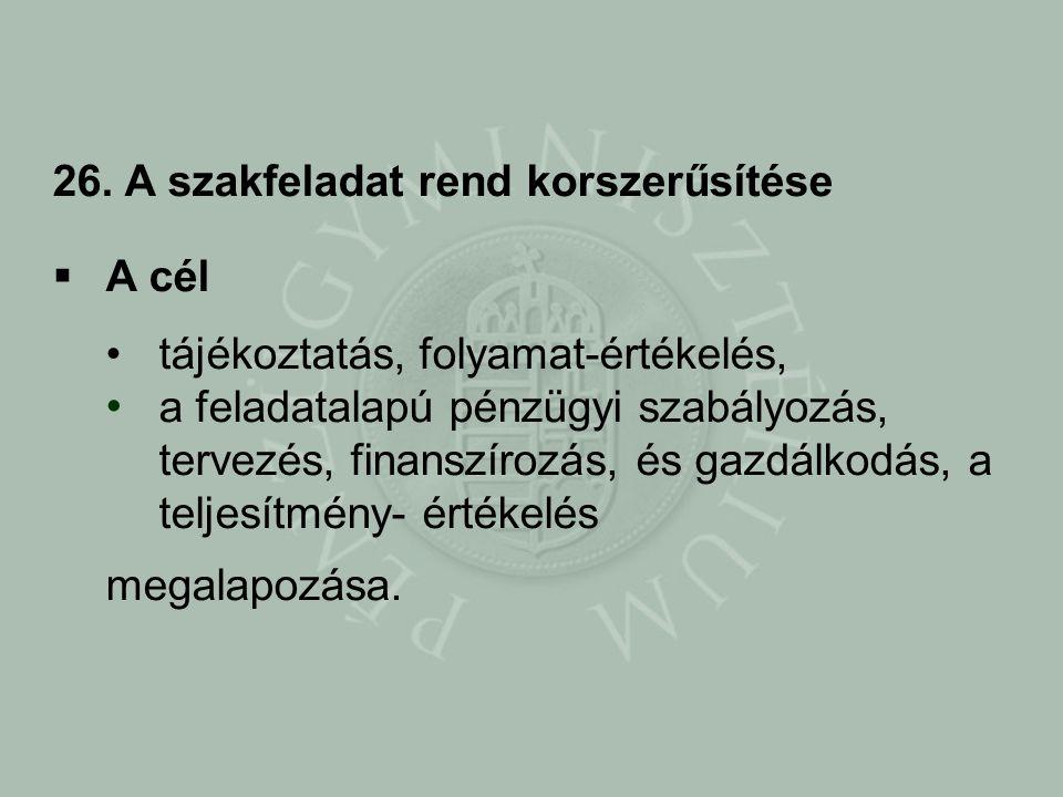 26. A szakfeladat rend korszerűsítése  A cél tájékoztatás, folyamat-értékelés, a feladatalapú pénzügyi szabályozás, tervezés, finanszírozás, és gazdá