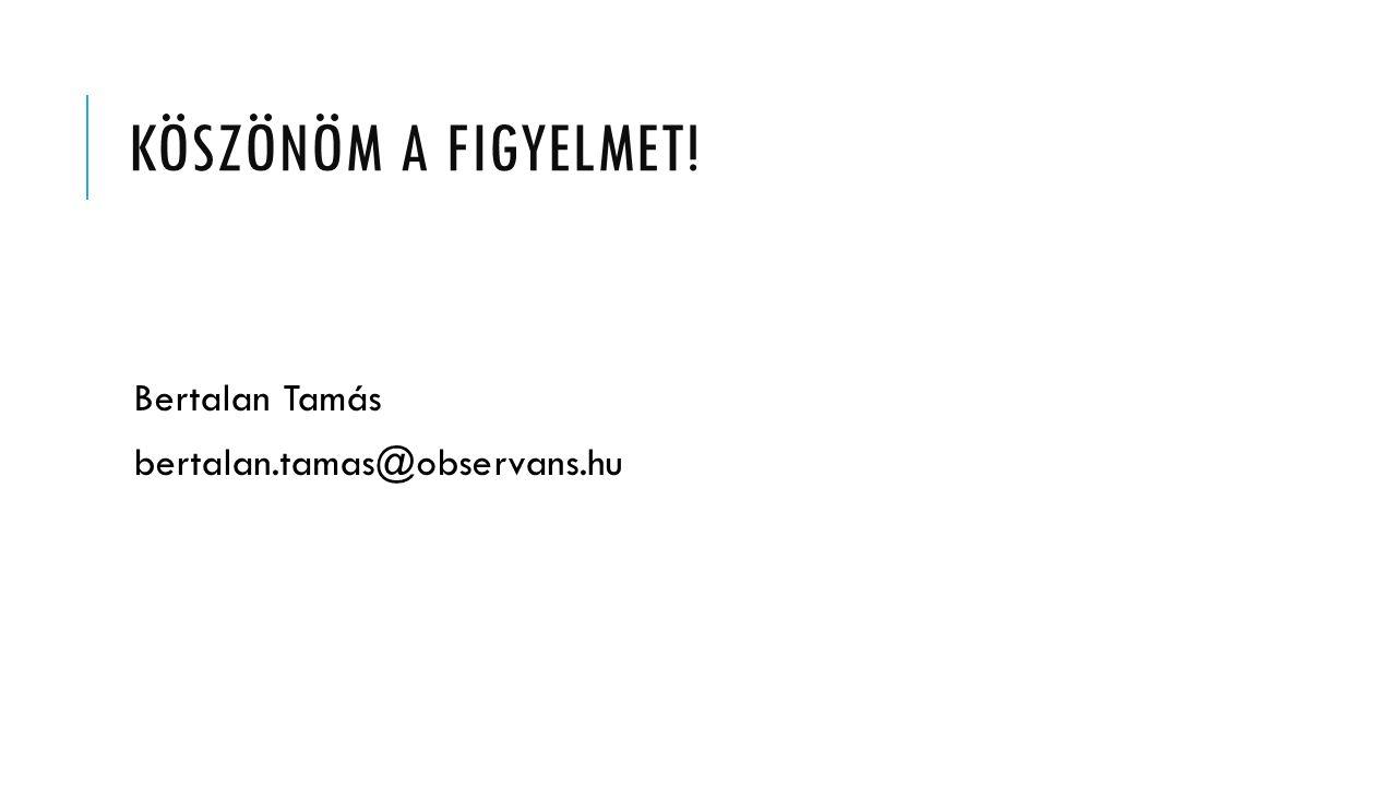 KÖSZÖNÖM A FIGYELMET! Bertalan Tamás bertalan.tamas@observans.hu