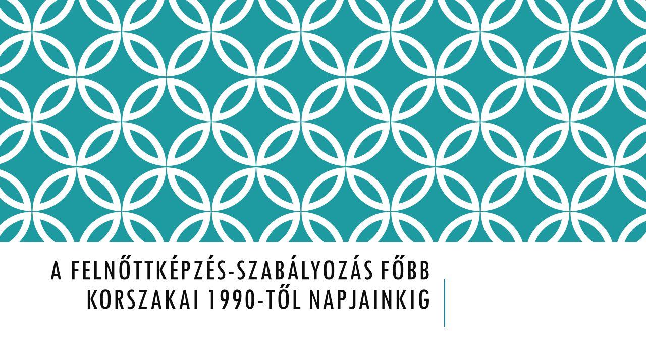 A FELNŐTTKÉPZÉS-SZABÁLYOZÁS FŐBB KORSZAKAI 1990-TŐL NAPJAINKIG