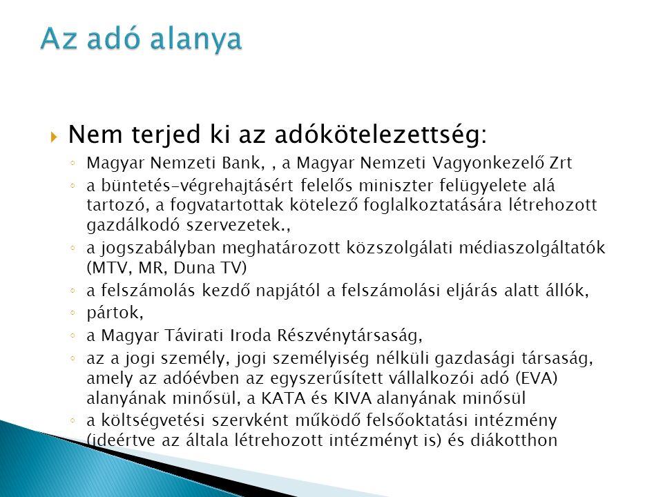  Nem terjed ki az adókötelezettség: ◦ Magyar Nemzeti Bank,, a Magyar Nemzeti Vagyonkezelő Zrt ◦ a büntetés-végrehajtásért felelős miniszter felügyelete alá tartozó, a fogvatartottak kötelező foglalkoztatására létrehozott gazdálkodó szervezetek., ◦ a jogszabályban meghatározott közszolgálati médiaszolgáltatók (MTV, MR, Duna TV) ◦ a felszámolás kezdő napjától a felszámolási eljárás alatt állók, ◦ pártok, ◦ a Magyar Távirati Iroda Részvénytársaság, ◦ az a jogi személy, jogi személyiség nélküli gazdasági társaság, amely az adóévben az egyszerűsített vállalkozói adó (EVA) alanyának minősül, a KATA és KIVA alanyának minősül ◦ a költségvetési szervként működő felsőoktatási intézmény (ideértve az általa létrehozott intézményt is) és diákotthon
