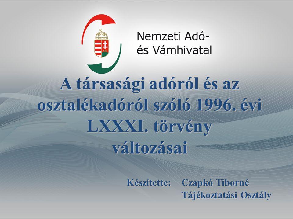 A társasági adóról és az osztalékadóról szóló 1996. évi LXXXI. törvény változásai Készítette:Czapkó Tiborné Tájékoztatási Osztály