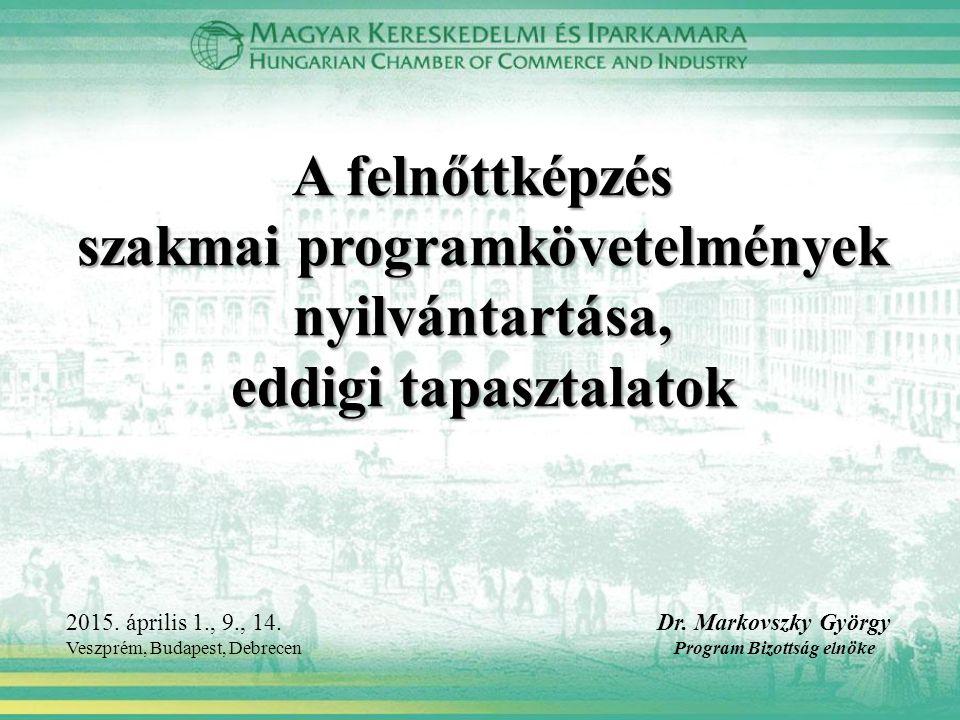 A felnőttképzés szakmai programkövetelmények nyilvántartása, eddigi tapasztalatok Dr. Markovszky György Program Bizottság elnöke 2015. április 1., 9.,