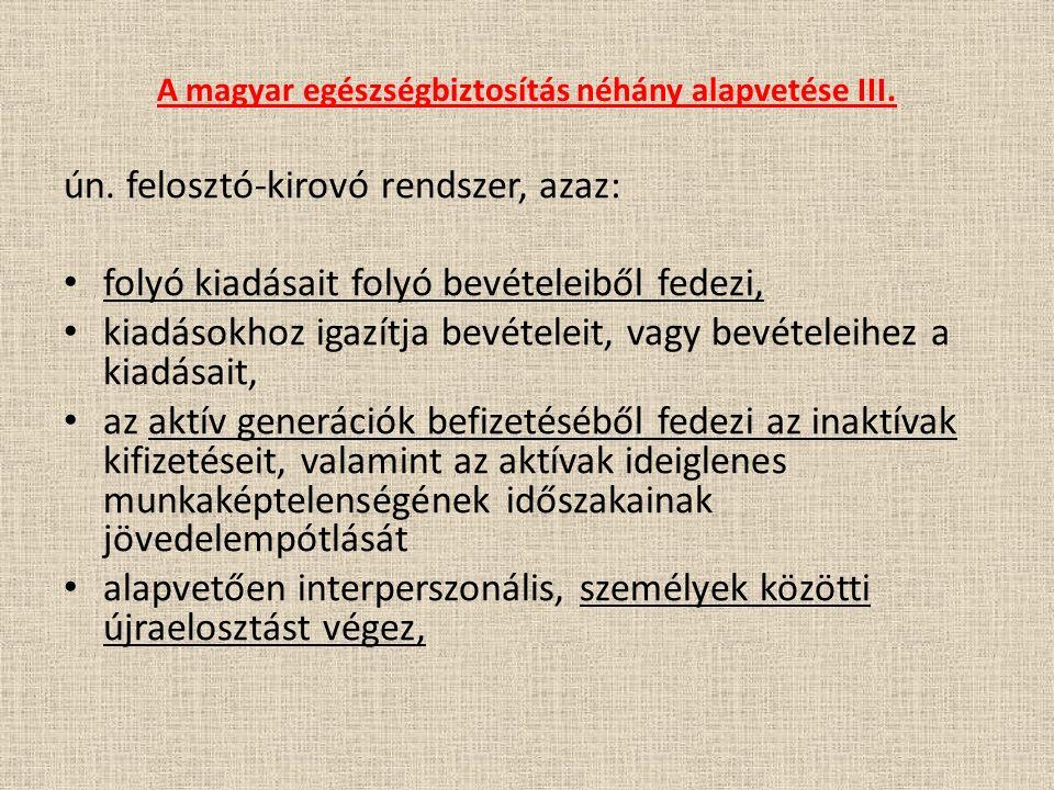 A magyar egészségbiztosítás néhány alapvetése III. ún. felosztó-kirovó rendszer, azaz: folyó kiadásait folyó bevételeiből fedezi, kiadásokhoz igazítja