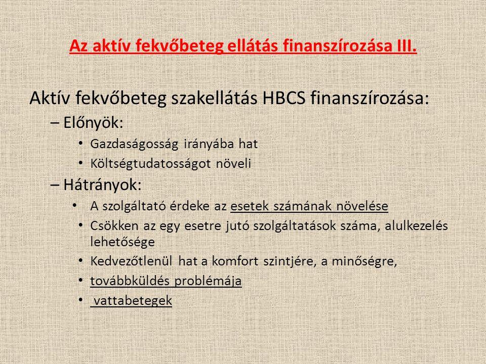 Az aktív fekvőbeteg ellátás finanszírozása III. Aktív fekvőbeteg szakellátás HBCS finanszírozása: – Előnyök: Gazdaságosság irányába hat Költségtudatos