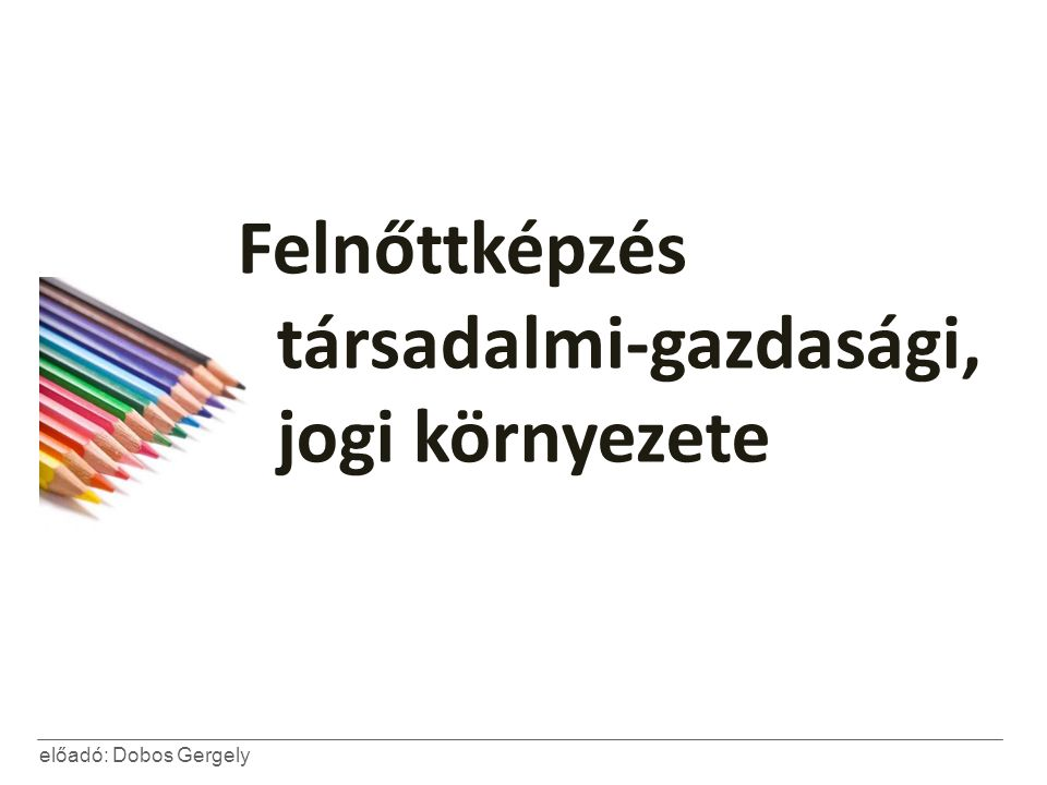 előadó: Dobos Gergely Felnőttképzés társadalmi-gazdasági, jogi környezete