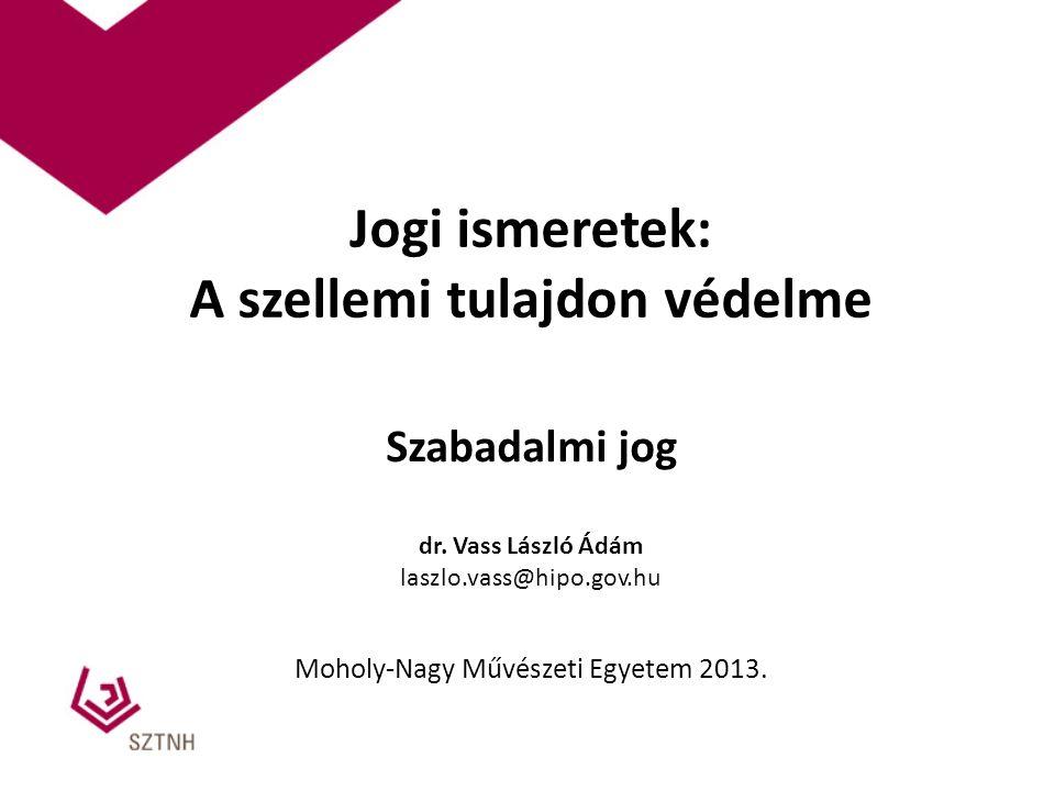 Jogi ismeretek: A szellemi tulajdon védelme Szabadalmi jog dr. Vass László Ádám laszlo.vass@hipo.gov.hu Moholy-Nagy Művészeti Egyetem 2013.