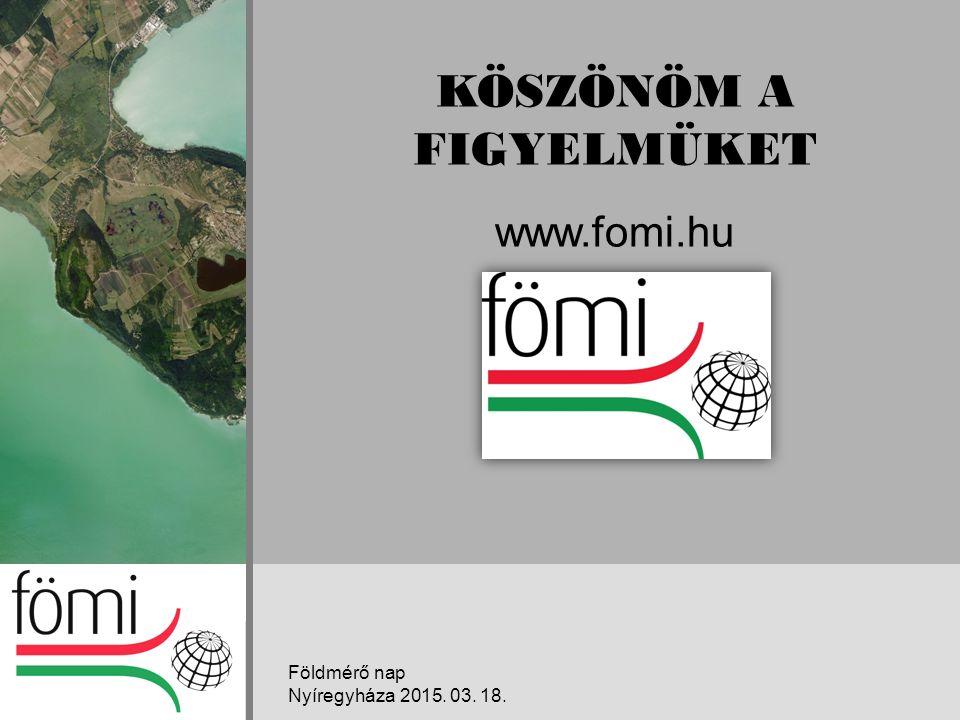 KÖSZÖNÖM A FIGYELMÜKET www.fomi.hu Földmérő nap Nyíregyháza 2015. 03. 18.