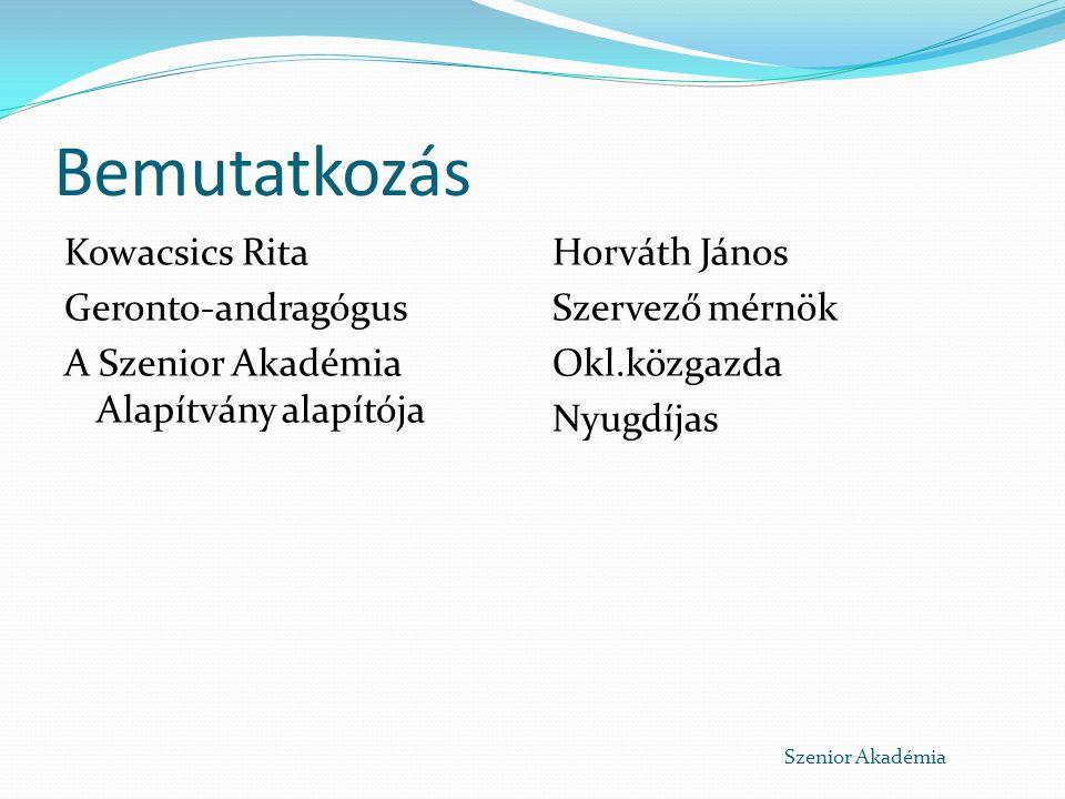 Bemutatkozás Kowacsics Rita Geronto-andragógus A Szenior Akadémia Alapítvány alapítója Horváth János Szervező mérnök Okl.közgazda Nyugdíjas Szenior Akadémia
