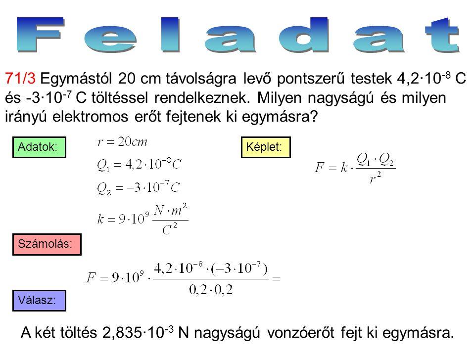 Válasz: Számolás: Képlet:Adatok: 71/3 Egymástól 20 cm távolságra levő pontszerű testek 4,2·10 -8 C és -3·10 -7 C töltéssel rendelkeznek. Milyen nagysá