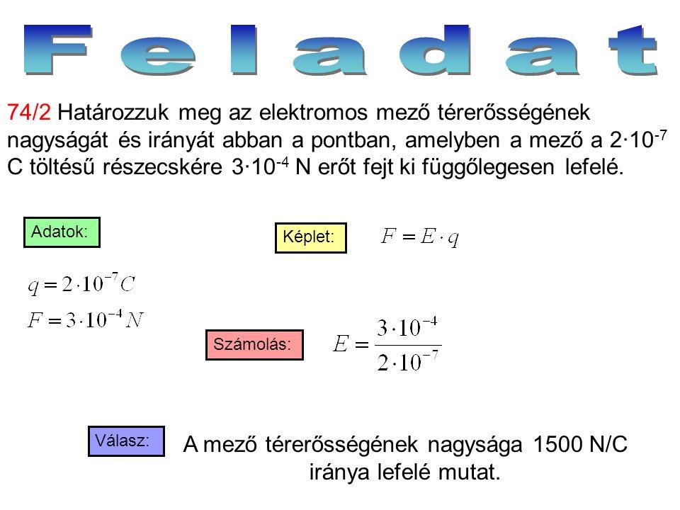 Válasz: Számolás: Képlet: Adatok: 74/2 Határozzuk meg az elektromos mező térerősségének nagyságát és irányát abban a pontban, amelyben a mező a 2·10 -
