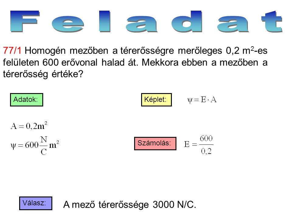Válasz: Számolás: Képlet:Adatok: 77/1 Homogén mezőben a térerősségre merőleges 0,2 m 2 -es felületen 600 erővonal halad át. Mekkora ebben a mezőben a