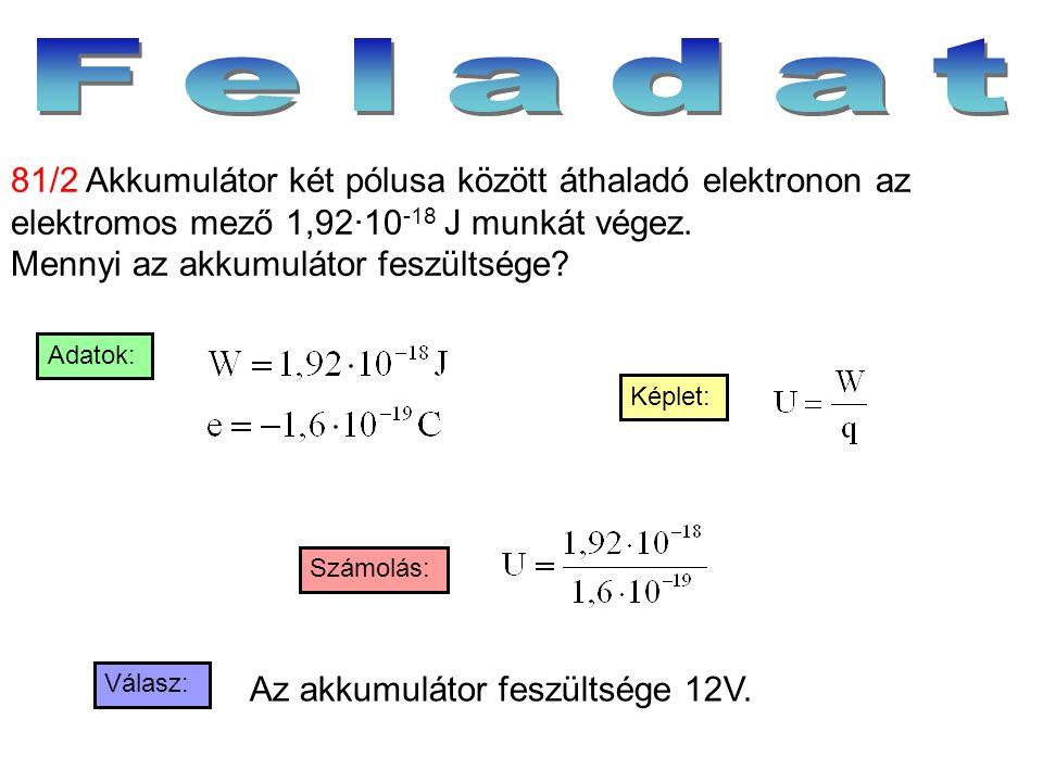 Válasz: Számolás: Képlet: Adatok: 81/2 Akkumulátor két pólusa között áthaladó elektronon az elektromos mező 1,92·10 -18 J munkát végez. Mennyi az akku