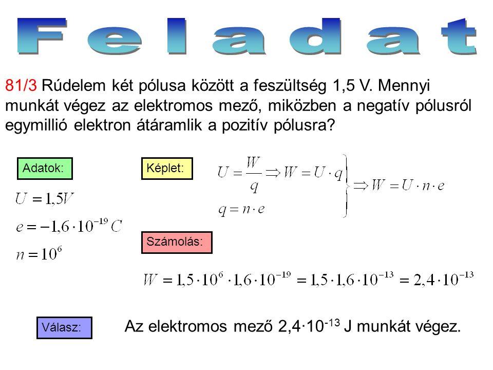 Válasz: Számolás: Képlet:Adatok: 81/3 Rúdelem két pólusa között a feszültség 1,5 V. Mennyi munkát végez az elektromos mező, miközben a negatív pólusró