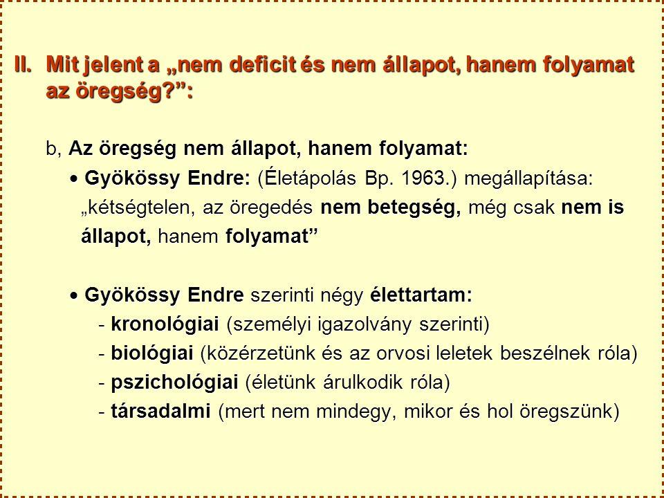 """II.Mit jelent a """"nem deficit és nem állapot, hanem folyamat az öregség : b, Az öregség nem állapot, hanem folyamat:  Gyökössy Endre: (Életápolás Bp."""