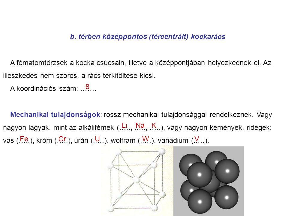 b. térben középpontos (tércentrált) kockarács A fématomtörzsek a kocka csúcsain, illetve a középpontjában helyezkednek el. Az illeszkedés nem szoros,