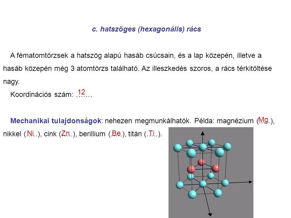 c. hatszöges (hexagonális) rács A fématomtörzsek a hatszög alapú hasáb csúcsain, és a lap közepén, illetve a hasáb közepén még 3 atomtörzs található.
