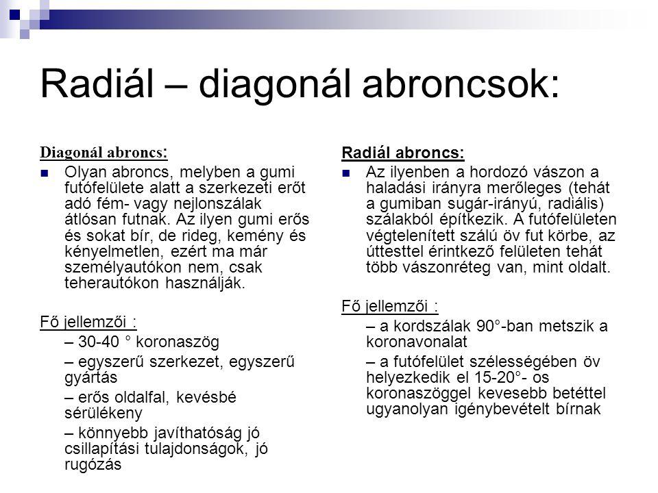 Radiál – diagonál abroncsok: Diagonál abroncs : Olyan abroncs, melyben a gumi futófelülete alatt a szerkezeti erőt adó fém- vagy nejlonszálak átlósan futnak.