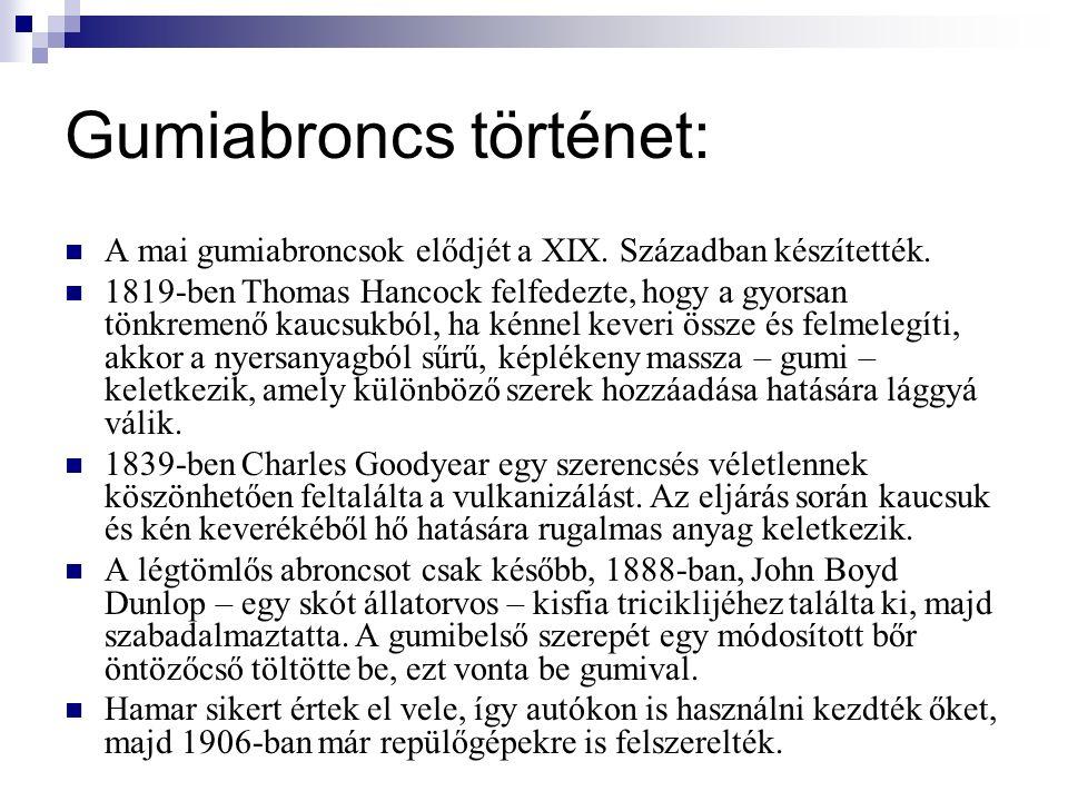 Gumiabroncs történet: 1906 - a magyar Szisz Ferenc elsőként alkalmazza a kerékkel egybeépített, leszerelhető gumiabroncsot 1908 - Palmer szövetvázzal erősített abroncsot talál fel 1910 - megjelenik az abroncsmintázat 1948 - Michelin feltalálja a radiál-abroncsot, acélszállal erősíti a gumiköpenyeket