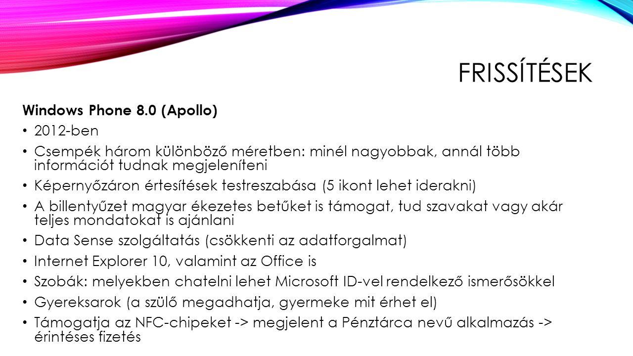 FRISSÍTÉSEK Windows Phone 8.0 (Apollo) 2012-ben Csempék három különböző méretben: minél nagyobbak, annál több információt tudnak megjeleníteni Képernyőzáron értesítések testreszabása (5 ikont lehet iderakni) A billentyűzet magyar ékezetes betűket is támogat, tud szavakat vagy akár teljes mondatokat is ajánlani Data Sense szolgáltatás (csökkenti az adatforgalmat) Internet Explorer 10, valamint az Office is Szobák: melyekben chatelni lehet Microsoft ID-vel rendelkező ismerősökkel Gyereksarok (a szülő megadhatja, gyermeke mit érhet el) Támogatja az NFC-chipeket -> megjelent a Pénztárca nevű alkalmazás -> érintéses fizetés