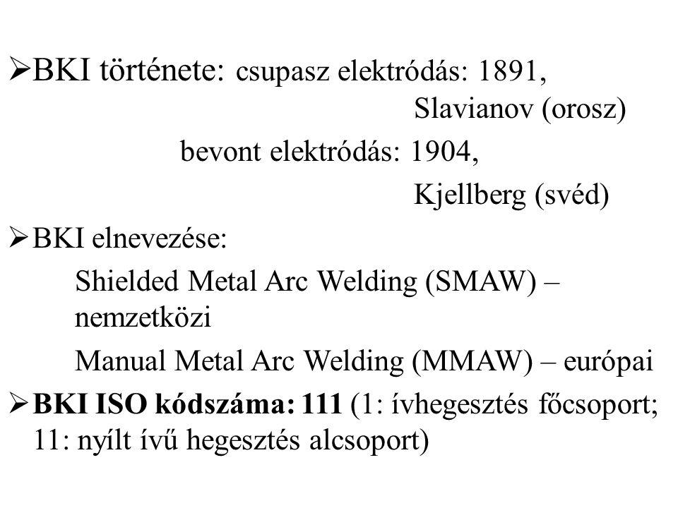  BKI története: csupasz elektródás: 1891, Slavianov (orosz) bevont elektródás: 1904, Kjellberg (svéd)  BKI elnevezése: Shielded Metal Arc Welding (S