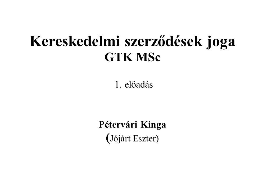 Kereskedelmi szerződések joga GTK MSc 1. előadás Pétervári Kinga ( Jójárt Eszter)