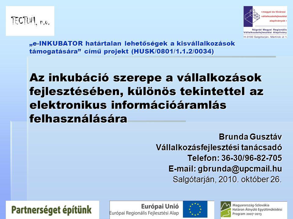 """""""e-INKUBATOR határtalan lehetőségek a kisvállalkozások támogatására című projekt (HUSK/0801/1.1.2/0034) Az inkubáció szerepe a vállalkozások fejlesztésében, különös tekintettel az elektronikus információáramlás felhasználására Brunda Gusztáv Vállalkozásfejlesztési tanácsadó Telefon: 36-30/96-82-705 E-mail: gbrunda@upcmail.hu Salgótarján, 2010."""
