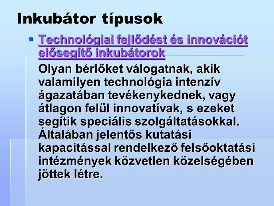 Inkubátor típusok  Technológiai fejlődést és innovációt elősegítő inkubátorok Olyan bérlőket válogatnak, akik valamilyen technológia intenzív ágazatában tevékenykednek, vagy átlagon felül innovatívak, s ezeket segítik speciális szolgáltatásokkal.