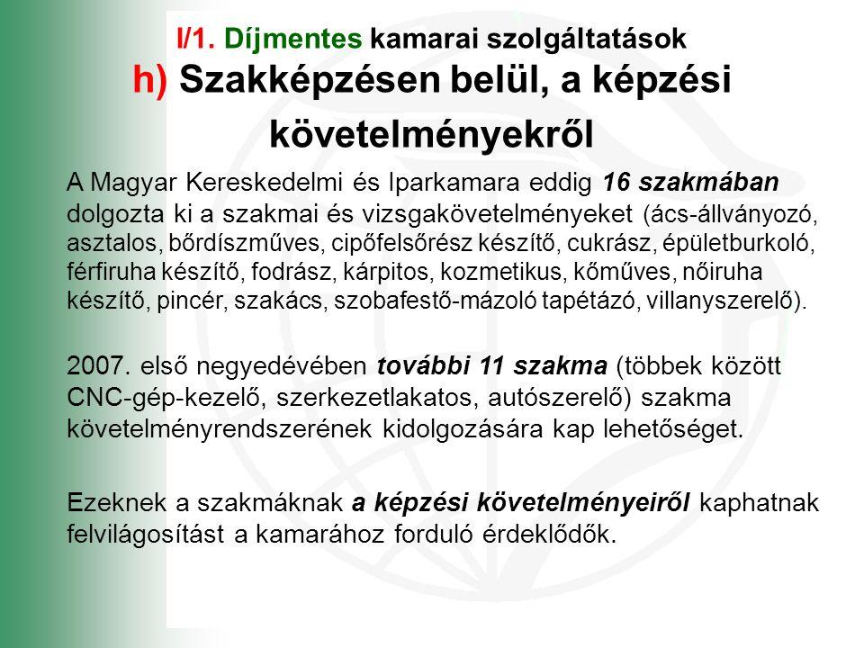 I/1. Díjmentes kamarai szolgáltatások h) Szakképzésen belül, a képzési követelményekről A Magyar Kereskedelmi és Iparkamara eddig 16 szakmában dolgozt