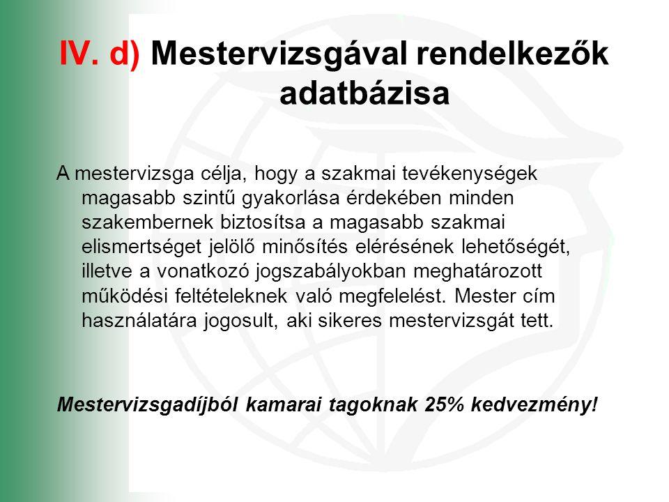 IV. d) Mestervizsgával rendelkezők adatbázisa A mestervizsga célja, hogy a szakmai tevékenységek magasabb szintű gyakorlása érdekében minden szakember