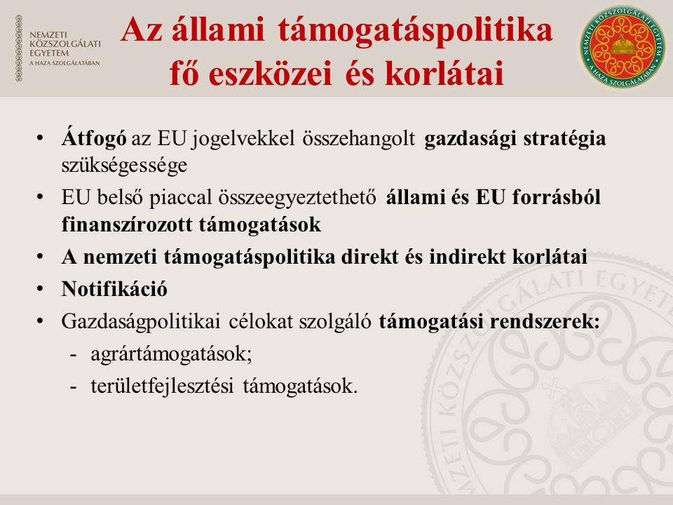 Az állami támogatáspolitika fő eszközei és korlátai Átfogó az EU jogelvekkel összehangolt gazdasági stratégia szükségessége EU belső piaccal összeegyeztethető állami és EU forrásból finanszírozott támogatások A nemzeti támogatáspolitika direkt és indirekt korlátai Notifikáció Gazdaságpolitikai célokat szolgáló támogatási rendszerek: -agrártámogatások; -területfejlesztési támogatások.
