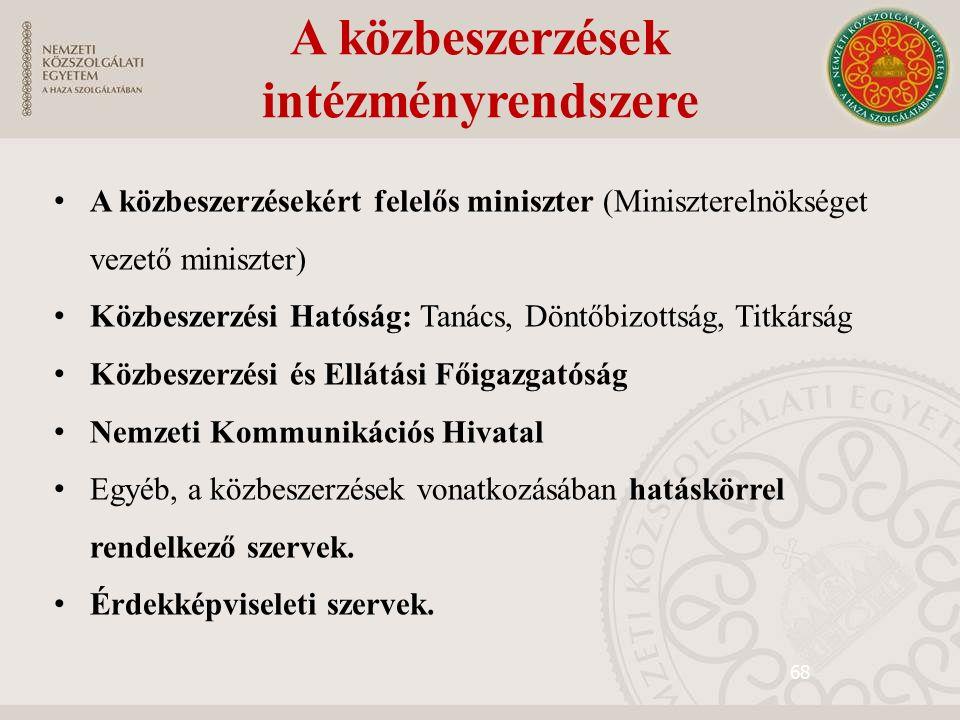 68 A közbeszerzések intézményrendszere A közbeszerzésekért felelős miniszter (Miniszterelnökséget vezető miniszter) Közbeszerzési Hatóság: Tanács, Döntőbizottság, Titkárság Közbeszerzési és Ellátási Főigazgatóság Nemzeti Kommunikációs Hivatal Egyéb, a közbeszerzések vonatkozásában hatáskörrel rendelkező szervek.