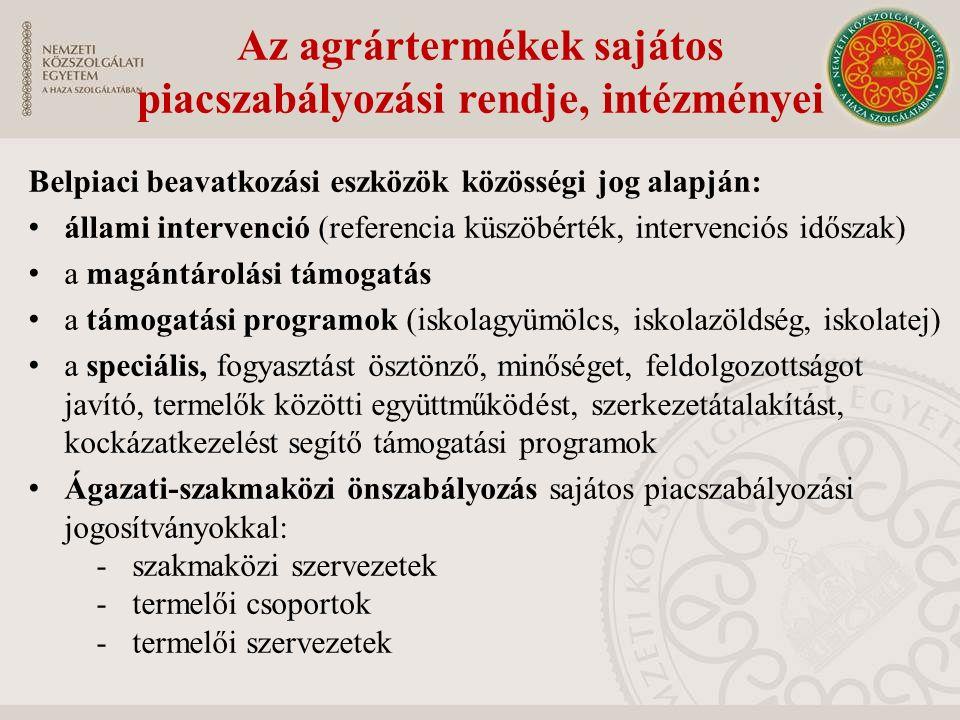 Belpiaci beavatkozási eszközök közösségi jog alapján: állami intervenció (referencia küszöbérték, intervenciós időszak) a magántárolási támogatás a támogatási programok (iskolagyümölcs, iskolazöldség, iskolatej) a speciális, fogyasztást ösztönző, minőséget, feldolgozottságot javító, termelők közötti együttműködést, szerkezetátalakítást, kockázatkezelést segítő támogatási programok Ágazati-szakmaközi önszabályozás sajátos piacszabályozási jogosítványokkal: -szakmaközi szervezetek -termelői csoportok -termelői szervezetek Az agrártermékek sajátos piacszabályozási rendje, intézményei