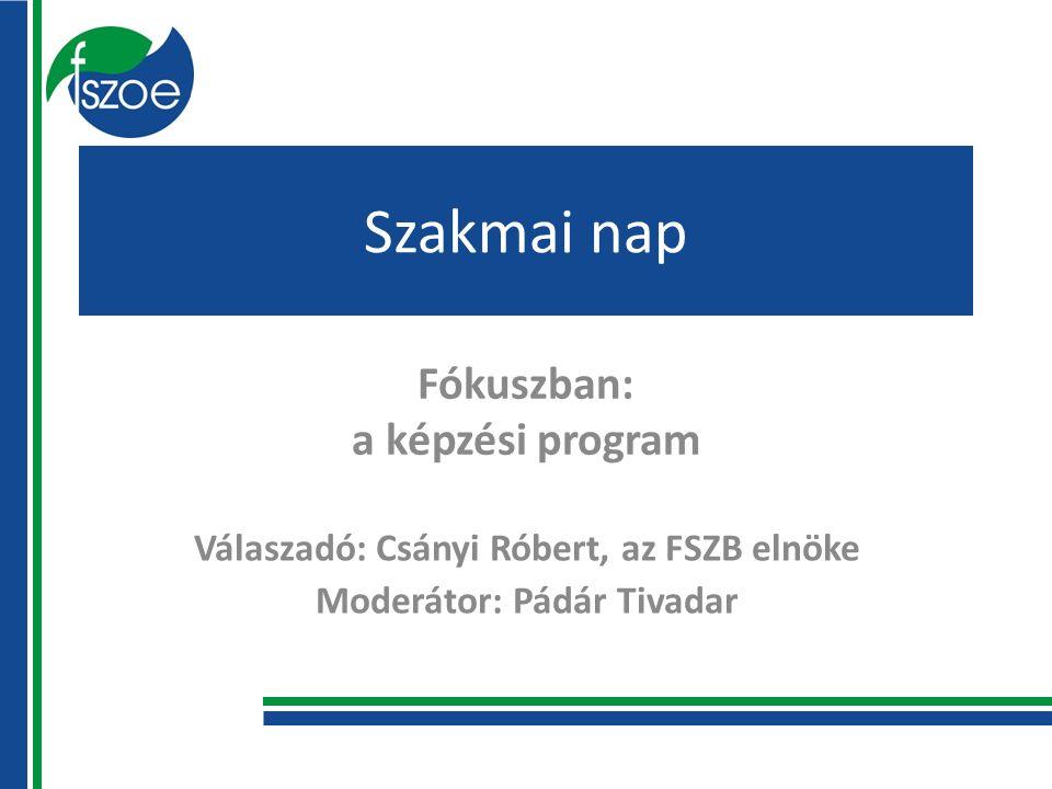 Szakmai nap Fókuszban: a képzési program Válaszadó: Csányi Róbert, az FSZB elnöke Moderátor: Pádár Tivadar