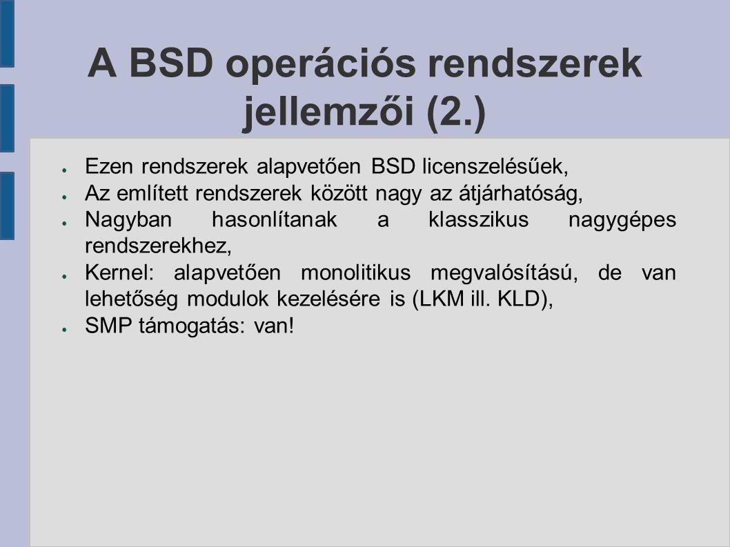 A BSD operációs rendszerek jellemzői (2.) ● Ezen rendszerek alapvetően BSD licenszelésűek, ● Az említett rendszerek között nagy az átjárhatóság, ● Nag