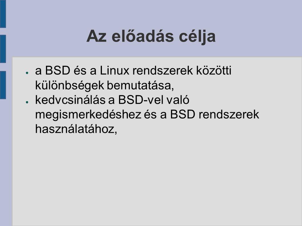 ● a BSD és a Linux rendszerek közötti különbségek bemutatása, ● kedvcsinálás a BSD-vel való megismerkedéshez és a BSD rendszerek használatához,